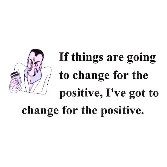 If Things Are Going to Change For The Positive, I've Got To Change For The Positive