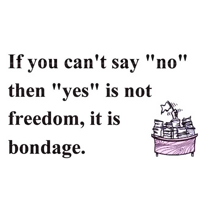 "If You Can't Say ""NO"" then ""YES"" Is Not Freedom, It Is Bondage."