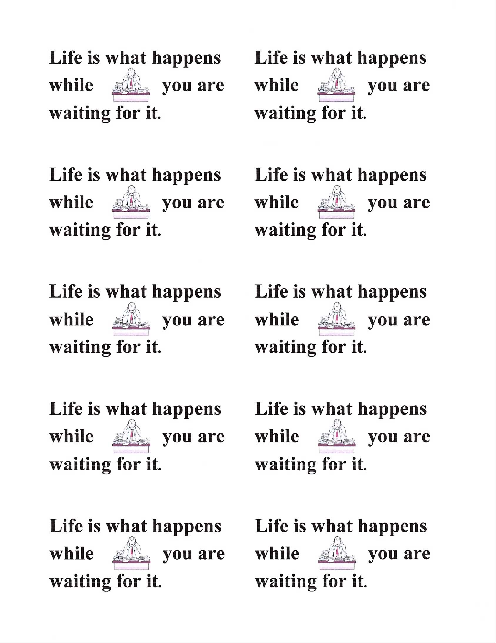 Life is What Happens While You're Waiting for It.